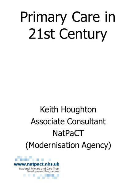 Primary Care in 21st Century Keith Houghton Associate Consultant NatPaCT (Modernisation Agency)