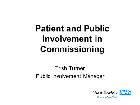 Patient and Public Involvement in Commissioning Trish Turner Public Involvement Manager.