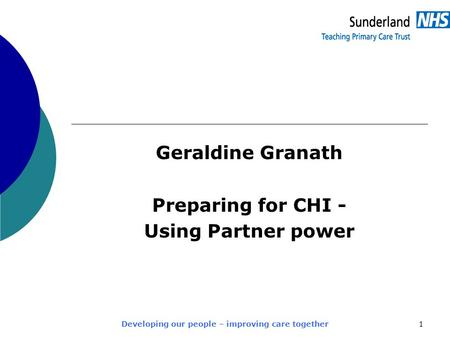 Developing our people – improving care together1 Geraldine Granath Preparing for CHI - Using Partner power.
