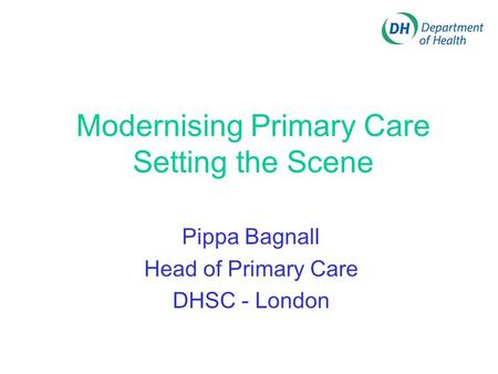Modernising Primary Care Setting the Scene Pippa Bagnall Head of Primary Care DHSC - London.