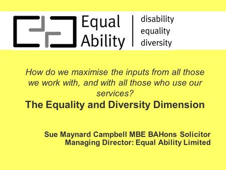 How do we maximise the inputs from all those we work with, and with all those who use our services? The Equality and Diversity Dimension Sue Maynard Campbell.