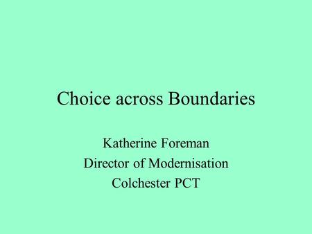 Choice across Boundaries Katherine Foreman Director of Modernisation Colchester PCT.