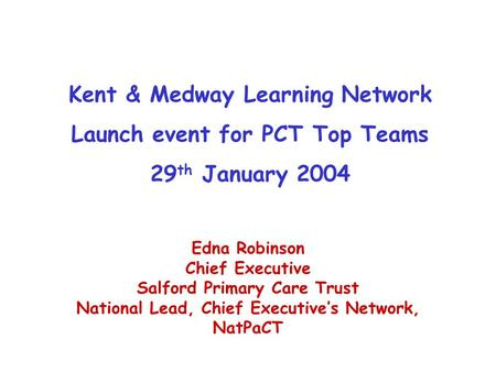 Kent & Medway Learning Network Launch event for PCT Top Teams 29 th January 2004 Edna Robinson Chief Executive Salford Primary Care Trust National Lead,