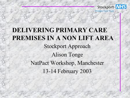 DELIVERING PRIMARY CARE PREMISES IN A NON LIFT AREA Stockport Approach Alison Tonge NatPact Workshop, Manchester 13-14 February 2003.
