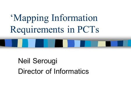Mapping Information Requirements in PCTs Neil Serougi Director of Informatics.