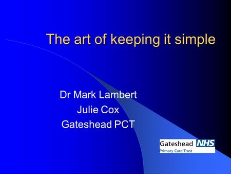 The art of keeping it simple Dr Mark Lambert Julie Cox Gateshead PCT.