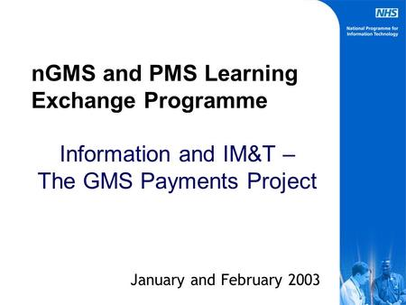 nGMS and PMS Learning Exchange Programme Information and IM&T – The GMS Payments Project January and February 2003.