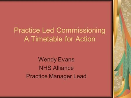 Practice Led Commissioning A Timetable for Action Wendy Evans NHS Alliance Practice Manager Lead.