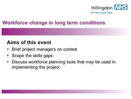 Workforce change in long term conditions Aims of this event Brief project managers on context Scope the skills gaps Discuss workforce planning tools that.