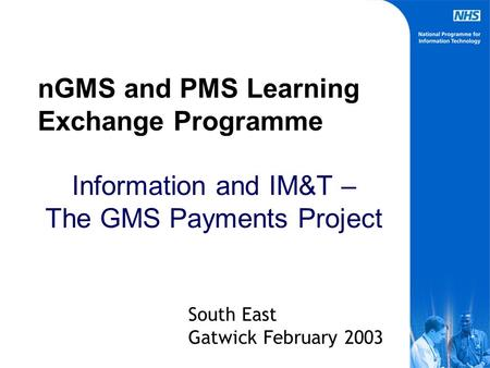 nGMS and PMS Learning Exchange Programme Information and IM&T – The GMS Payments Project South East Gatwick February 2003.