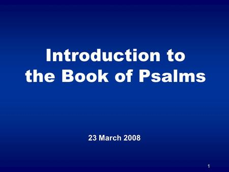 1 Introduction to the Book of Psalms 23 March 2008.