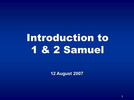 1 Introduction to 1 & 2 Samuel 12 August 2007. 2 1 & 2 Samuel Originally one book in the Hebrew O.T. Split into two books in the Greek Septuagint.