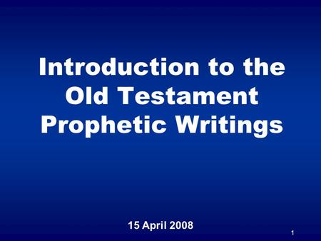1 Introduction to the Old Testament Prophetic Writings 15 April 2008.