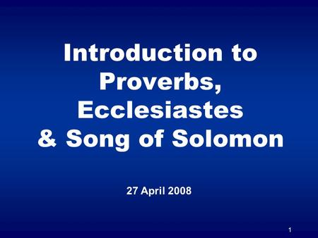 1 Introduction to Proverbs, Ecclesiastes & Song of Solomon 27 April 2008.