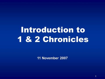 1 Introduction to 1 & 2 Chronicles 11 November 2007.