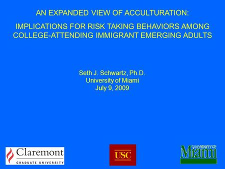 AN EXPANDED VIEW OF ACCULTURATION: IMPLICATIONS FOR RISK TAKING BEHAVIORS AMONG COLLEGE-ATTENDING IMMIGRANT EMERGING ADULTS Seth J. Schwartz, Ph.D. University.