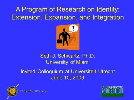 A Program of Research on Identity: Extension, Expansion, and Integration Seth J. Schwartz, Ph.D. University of Miami Invited Colloquium at Universiteit.
