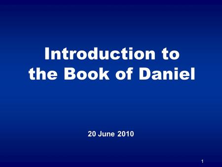 1 Introduction to the Book of Daniel 20 June 2010.