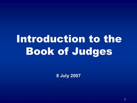 1 Introduction to the Book of Judges 8 July 2007.