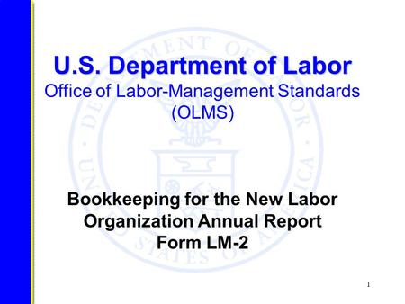 1 U.S. Department of Labor U.S. Department of Labor Office of Labor-Management Standards (OLMS) Bookkeeping for the New Labor Organization Annual Report.