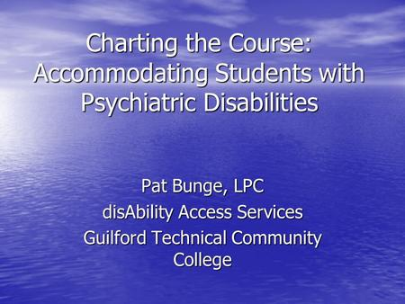Charting the Course: Accommodating Students with Psychiatric Disabilities Pat Bunge, LPC disAbility Access Services Guilford Technical Community College.