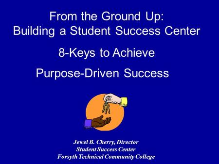 From the Ground Up: Building a Student Success Center 8-Keys to Achieve Purpose-Driven Success Jewel B. Cherry, Director Student Success Center Forsyth.