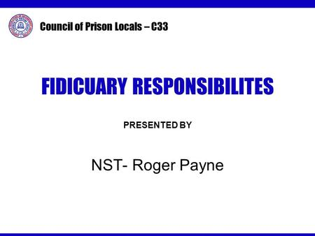 Council of Prison Locals – C33 FIDICUARY RESPONSIBILITES PRESENTED BY NST- Roger Payne.