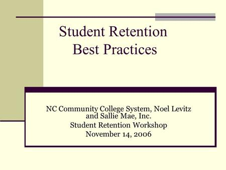 Student Retention Best Practices NC Community College System, Noel Levitz and Sallie Mae, Inc. Student Retention Workshop November 14, 2006.