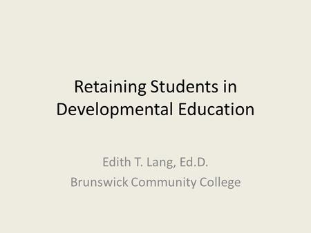 Retaining Students in Developmental Education Edith T. Lang, Ed.D. Brunswick Community College.
