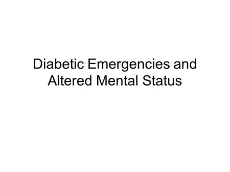 Diabetic Emergencies and Altered Mental Status. Diabetes Mellitus Decreased insulin production or inability to use insulin properly resulting in high.