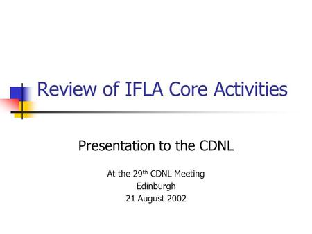 Review of IFLA Core Activities Presentation to the CDNL At the 29 th CDNL Meeting Edinburgh 21 August 2002.