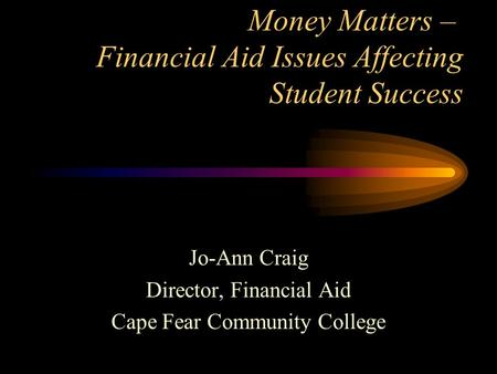 Money Matters – Financial Aid Issues Affecting Student Success Jo-Ann Craig Director, Financial Aid Cape Fear Community College.