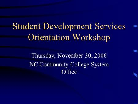 Student Development Services Orientation Workshop Thursday, November 30, 2006 NC Community College System Office.