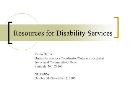 Resources for Disability Services Karen Harris Disability Services Coordinator/Outreach Specialist Isothermal Community College Spindale, NC 28160 NC3SDPA.