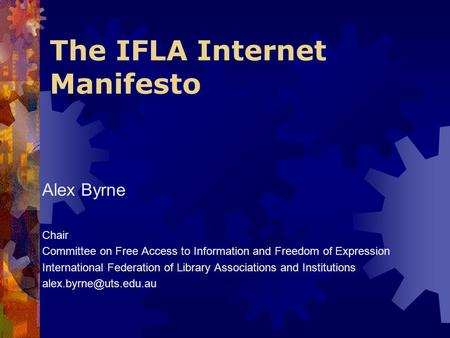 The IFLA Internet Manifesto Alex Byrne Chair Committee on Free Access to Information and Freedom of Expression International Federation of Library Associations.