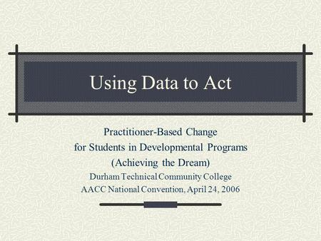 Using Data to Act Practitioner-Based Change for Students in Developmental Programs (Achieving the Dream) Durham Technical Community College AACC National.