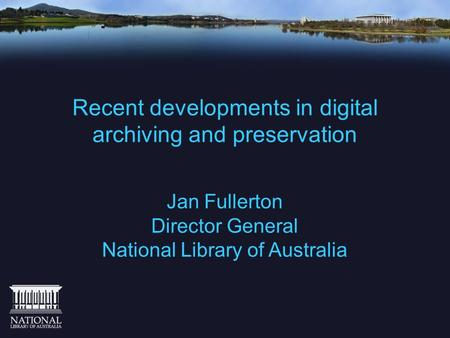 Recent developments in digital archiving and preservation Jan Fullerton Director General National Library of Australia.