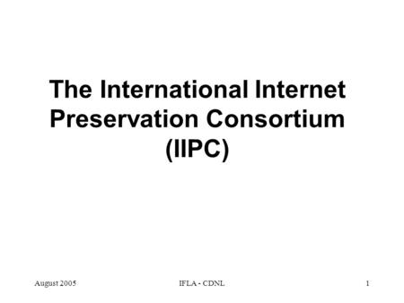 August 2005IFLA - CDNL1 The International Internet Preservation Consortium (IIPC)