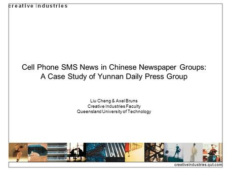 Creativeindustries.qut.com Cell Phone SMS News in Chinese Newspaper Groups: A Case Study of Yunnan Daily Press Group Liu Cheng & Axel Bruns Creative Industries.