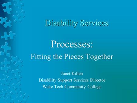 Disability Services Processes: Fitting the Pieces Together Janet Killen Disability Support Services Director Wake Tech Community College.