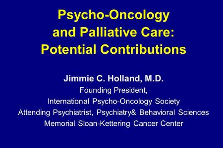 Psycho-Oncology and Palliative Care: Potential Contributions Jimmie C. Holland, M.D. Founding President, International Psycho-Oncology Society Attending.