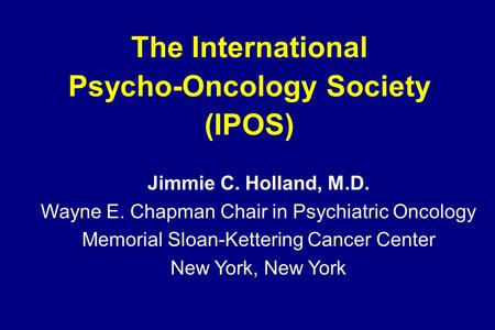 The International Psycho-Oncology Society (IPOS) Jimmie C. Holland, M.D. Wayne E. Chapman Chair in Psychiatric Oncology Memorial Sloan-Kettering Cancer.
