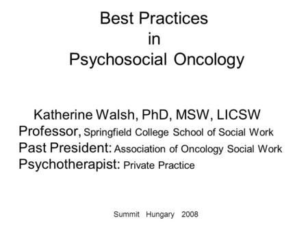 Best Practices in Psychosocial Oncology Katherine Walsh, PhD, MSW, LICSW Professor, Springfield College School of Social Work Past President: Association.
