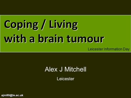 Coping / Living with a brain tumour Leicester Information Day Alex J Mitchell Leicester