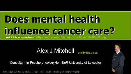 Does mental health influence cancer care? Alex J Mitchell Consultant in Psycho-oncologyHon SnR University of Leicester Copyright but royalty.