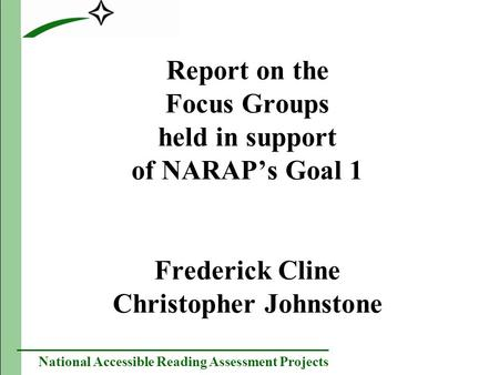 National Accessible Reading Assessment Projects Report on the Focus Groups held in support of NARAPs Goal 1 Frederick Cline Christopher Johnstone.