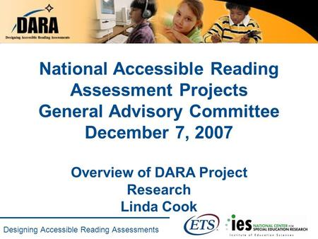 Designing Accessible Reading Assessments National Accessible Reading Assessment Projects General Advisory Committee December 7, 2007 Overview of DARA Project.