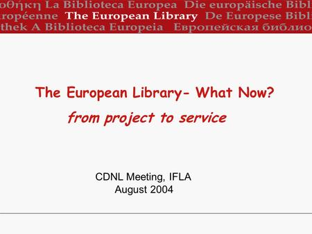 CDNL Meeting, IFLA August 2004 The European Library- What Now? from project to service.