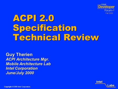 Intel Labs Labs Copyright © 2000 Intel Corporation. Fall 2000 ACPI 2.0 Specification Technical Review Guy Therien ACPI Architecture Mgr. Mobile Architecture.