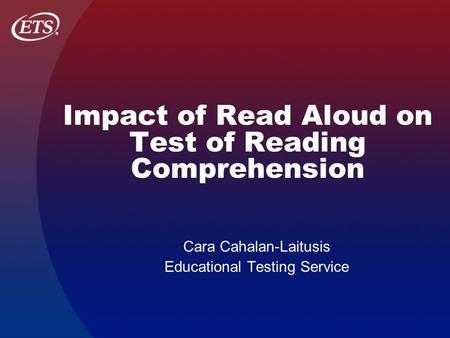 Impact of Read Aloud on Test of Reading Comprehension Cara Cahalan-Laitusis Educational Testing Service.